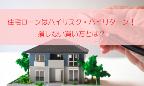 住宅ローンはハイリスクハイリターン!損しない住宅の買い方とは?