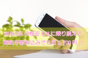 BIGLOBE(ビッグローブ)の格安SIMに乗り換え(MNP)したら、解約手数料込みでも月2,700円!