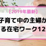 【2019年最新版】子育て中の主婦が稼げる在宅ワーク12選