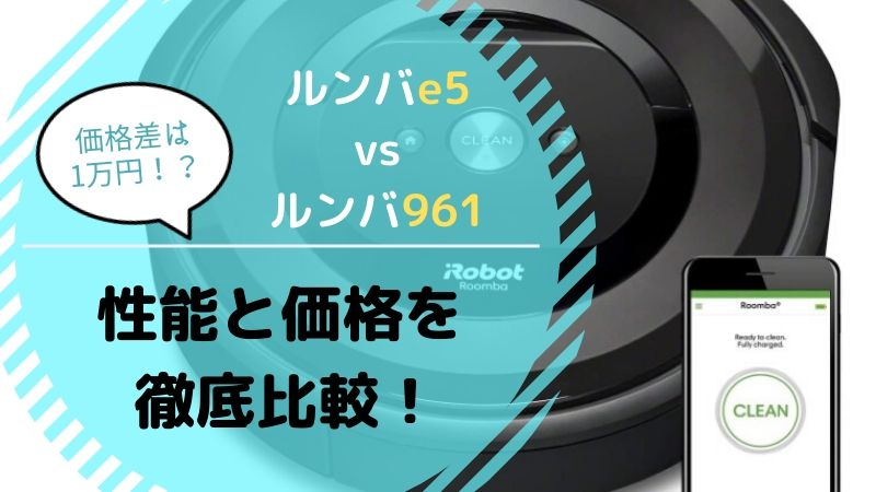 【ルンバe5とAmazonルンバ961】どっちがおすすめ?性能を徹底比較【違いは賢さとバッテリーの持ち?価格差は1万円!?】
